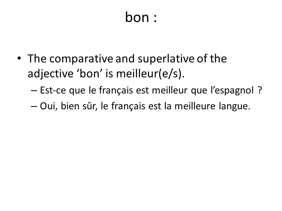 bon : The comparative and superlative of the adjective 'bon' is meilleur(e/s). Est-ce que le français est meilleur que l'espagnol