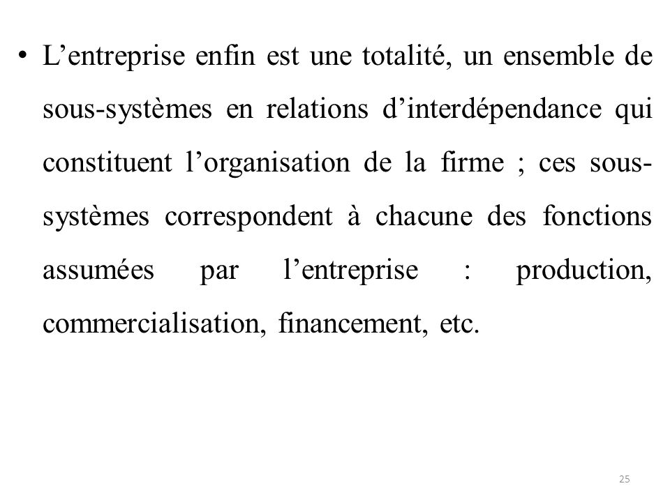 L'entreprise enfin est une totalité, un ensemble de sous-systèmes en relations d'interdépendance qui constituent l'organisation de la firme ; ces sous-systèmes correspondent à chacune des fonctions assumées par l'entreprise : production, commercialisation, financement, etc.