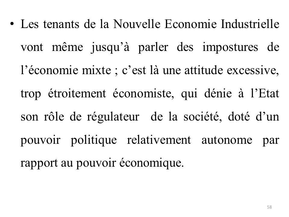 Les tenants de la Nouvelle Economie Industrielle vont même jusqu'à parler des impostures de l'économie mixte ; c'est là une attitude excessive, trop étroitement économiste, qui dénie à l'Etat son rôle de régulateur de la société, doté d'un pouvoir politique relativement autonome par rapport au pouvoir économique.