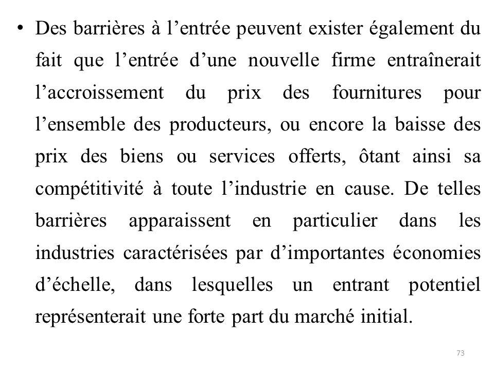 Des barrières à l'entrée peuvent exister également du fait que l'entrée d'une nouvelle firme entraînerait l'accroissement du prix des fournitures pour l'ensemble des producteurs, ou encore la baisse des prix des biens ou services offerts, ôtant ainsi sa compétitivité à toute l'industrie en cause.