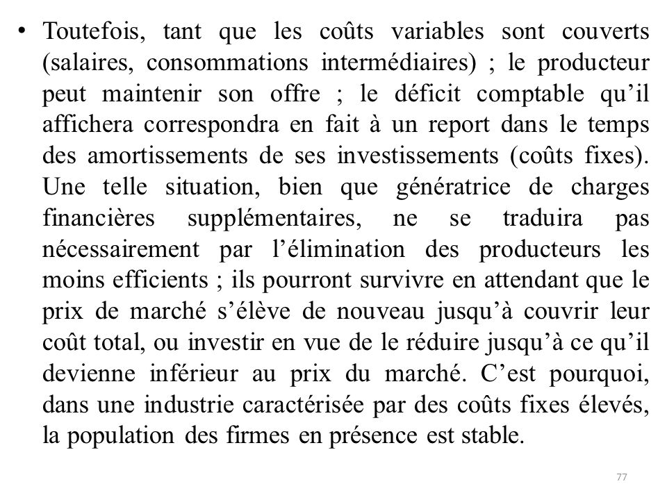 Toutefois, tant que les coûts variables sont couverts (salaires, consommations intermédiaires) ; le producteur peut maintenir son offre ; le déficit comptable qu'il affichera correspondra en fait à un report dans le temps des amortissements de ses investissements (coûts fixes).