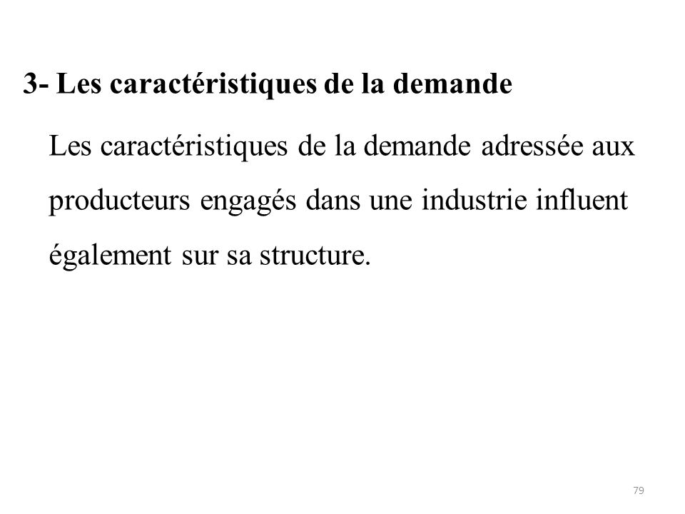 3- Les caractéristiques de la demande Les caractéristiques de la demande adressée aux producteurs engagés dans une industrie influent également sur sa structure.