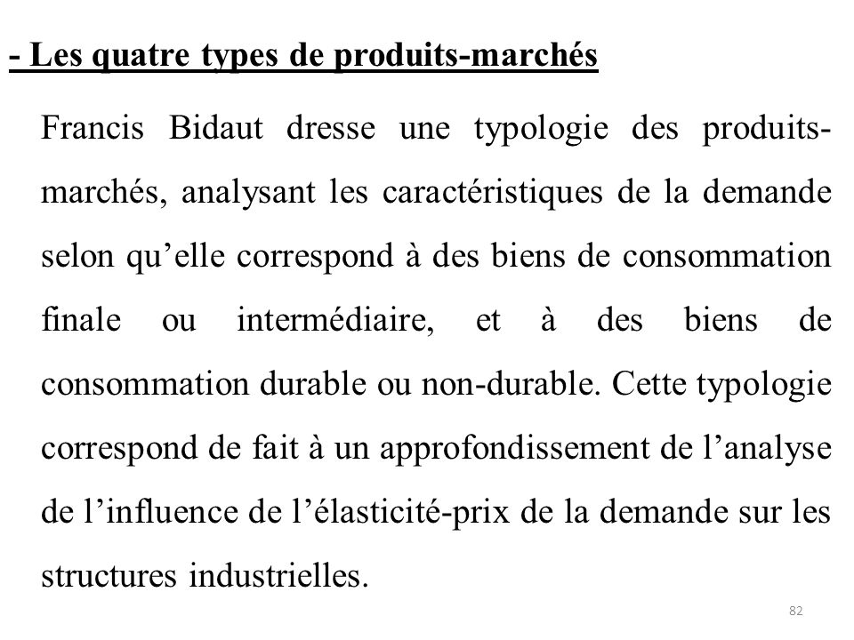- Les quatre types de produits-marchés Francis Bidaut dresse une typologie des produits-marchés, analysant les caractéristiques de la demande selon qu'elle correspond à des biens de consommation finale ou intermédiaire, et à des biens de consommation durable ou non-durable.
