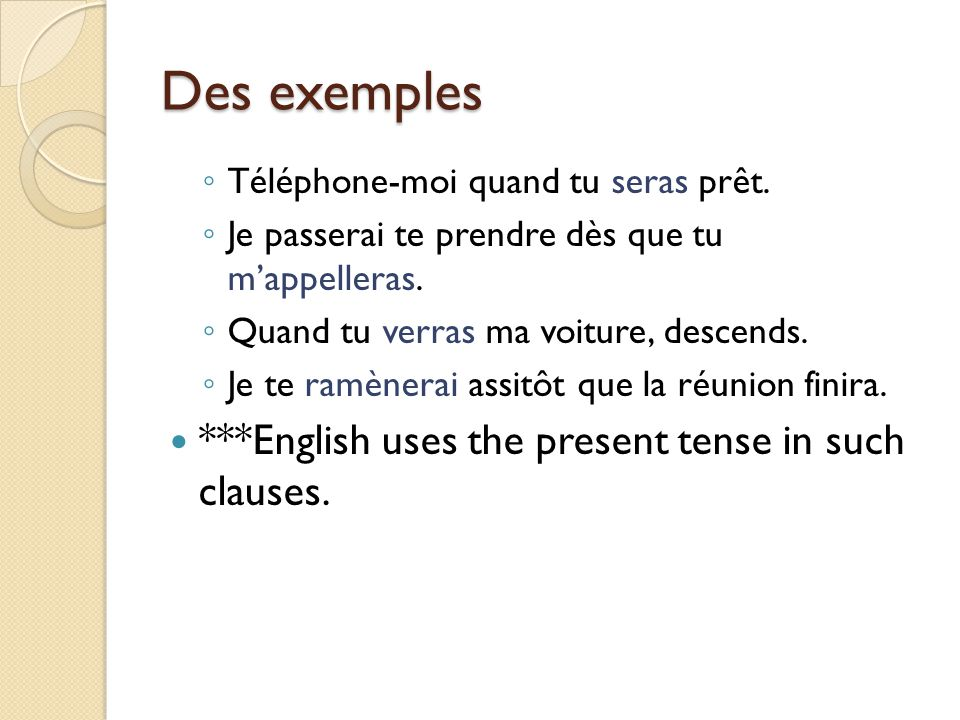 Des exemples ***English uses the present tense in such clauses.