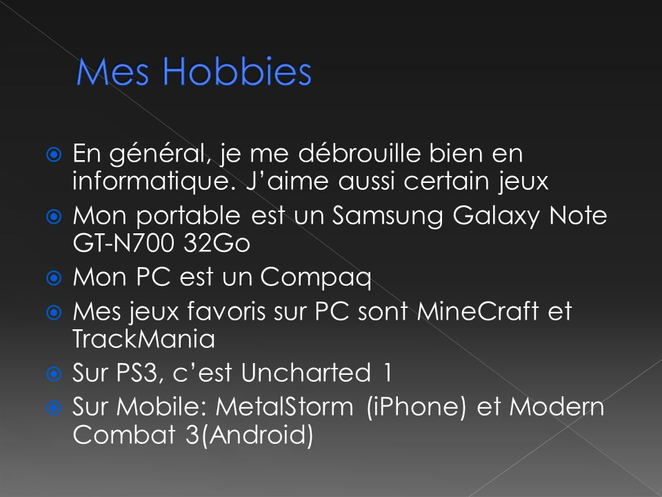 Mes Hobbies En général, je me débrouille bien en informatique. J'aime aussi certain jeux. Mon portable est un Samsung Galaxy Note GT-N700 32Go.