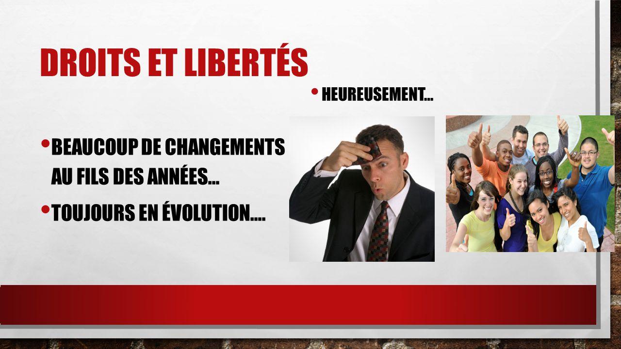 Droits et libertés BEAUCOUP DE CHANGEMENTS AU FILS DES ANNÉES…