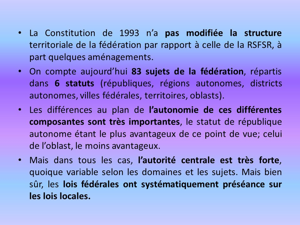 La Constitution de 1993 n'a pas modifiée la structure territoriale de la fédération par rapport à celle de la RSFSR, à part quelques aménagements.