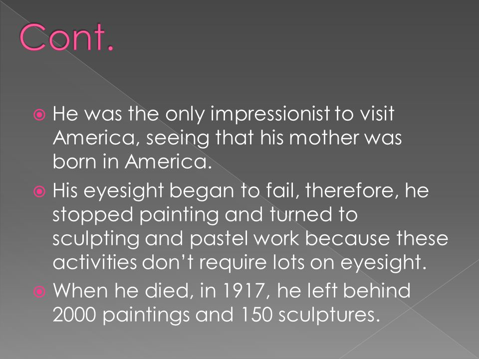 Cont. He was the only impressionist to visit America, seeing that his mother was born in America.