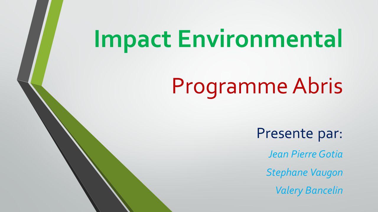 Impact Environmental Programme Abris Presente par: Jean Pierre Gotia