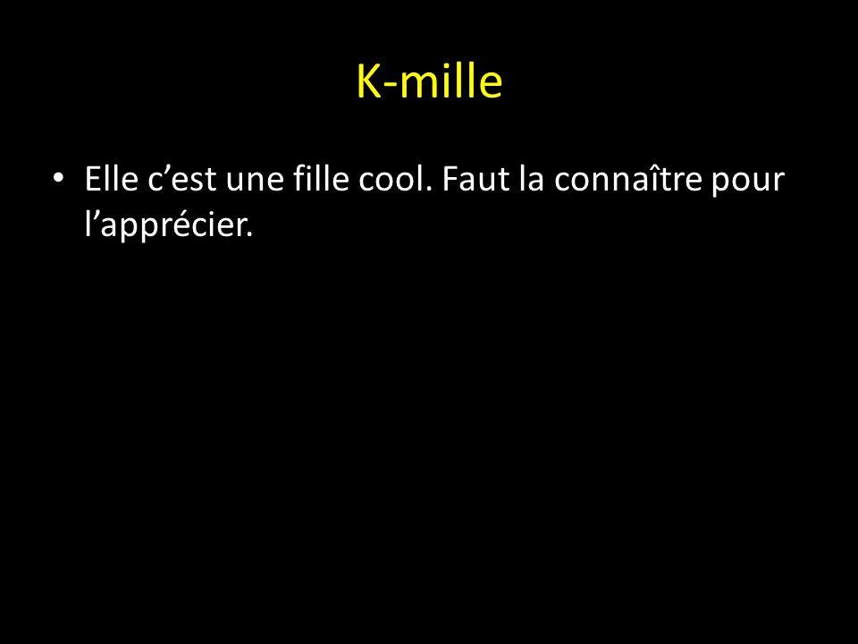 K-mille Elle c'est une fille cool. Faut la connaître pour l'apprécier.