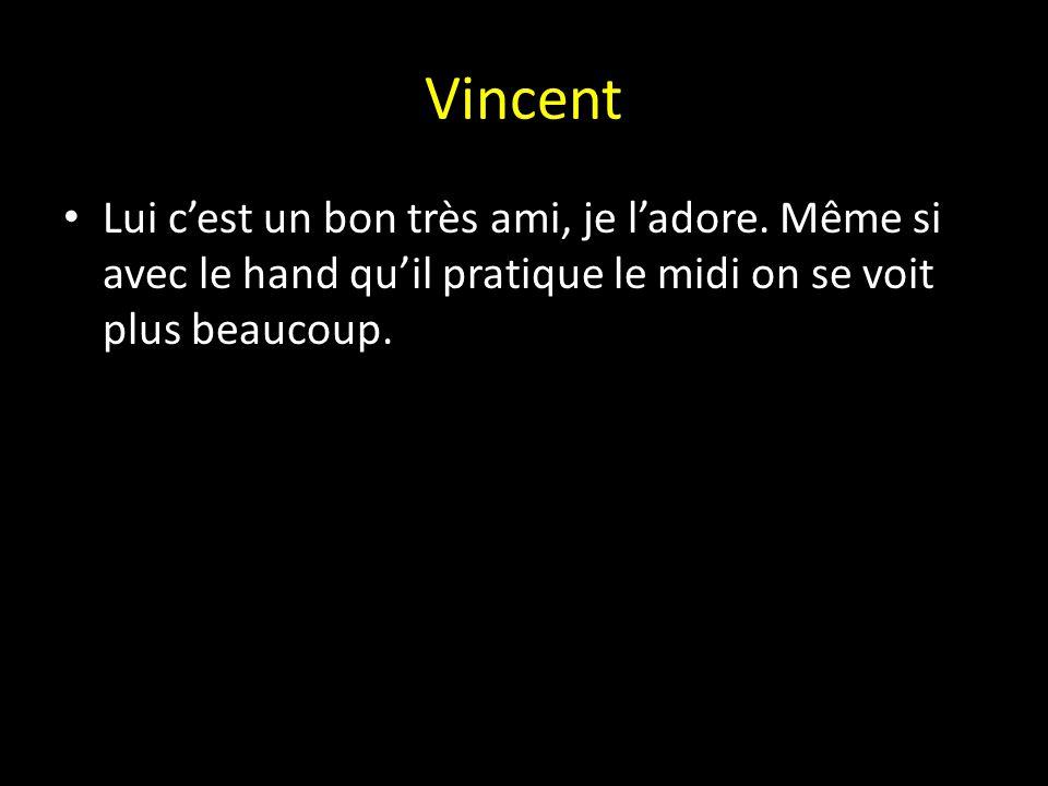 Vincent Lui c'est un bon très ami, je l'adore.