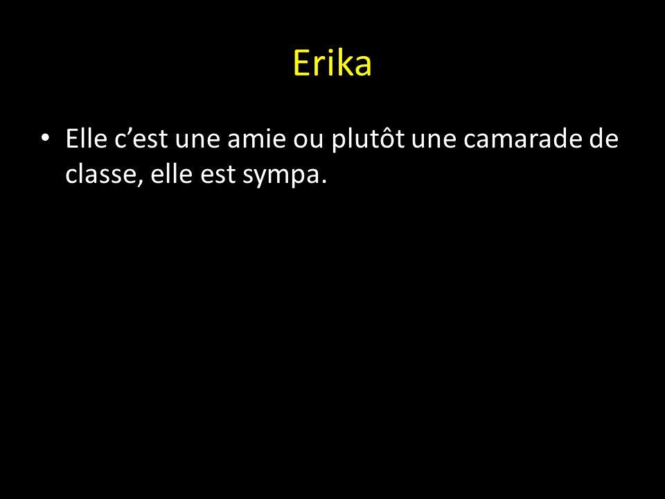 Erika Elle c'est une amie ou plutôt une camarade de classe, elle est sympa.