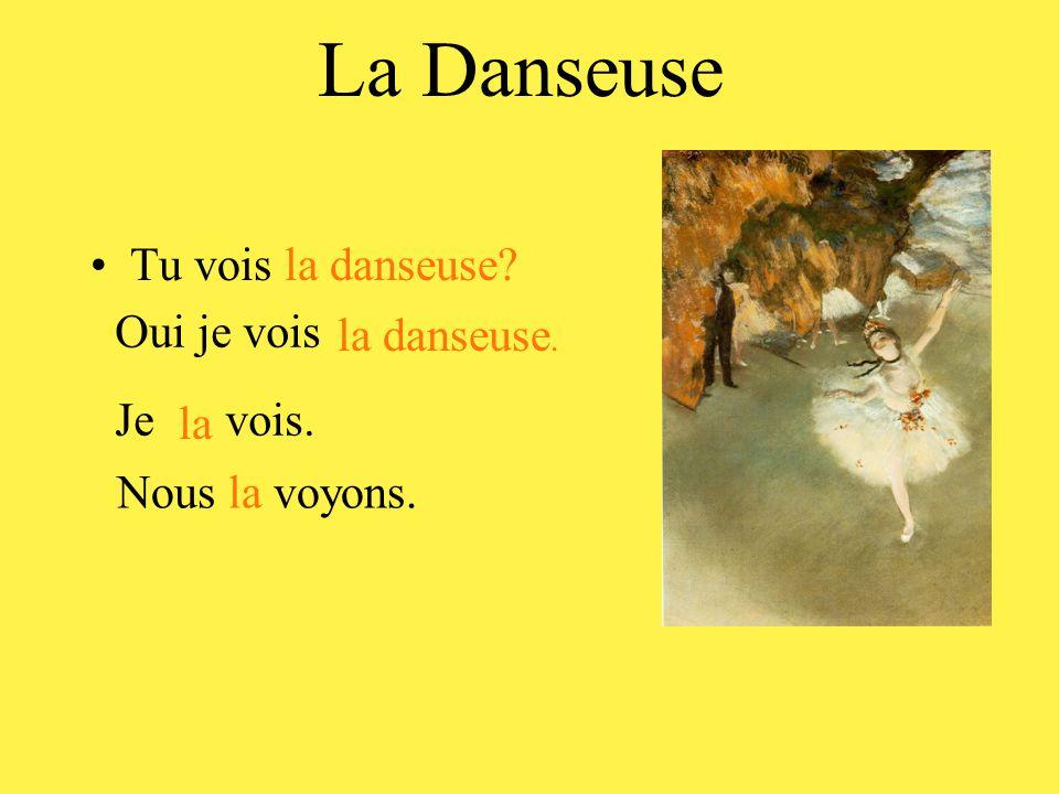 La Danseuse Tu vois la danseuse Oui je vois la danseuse. Je vois. la