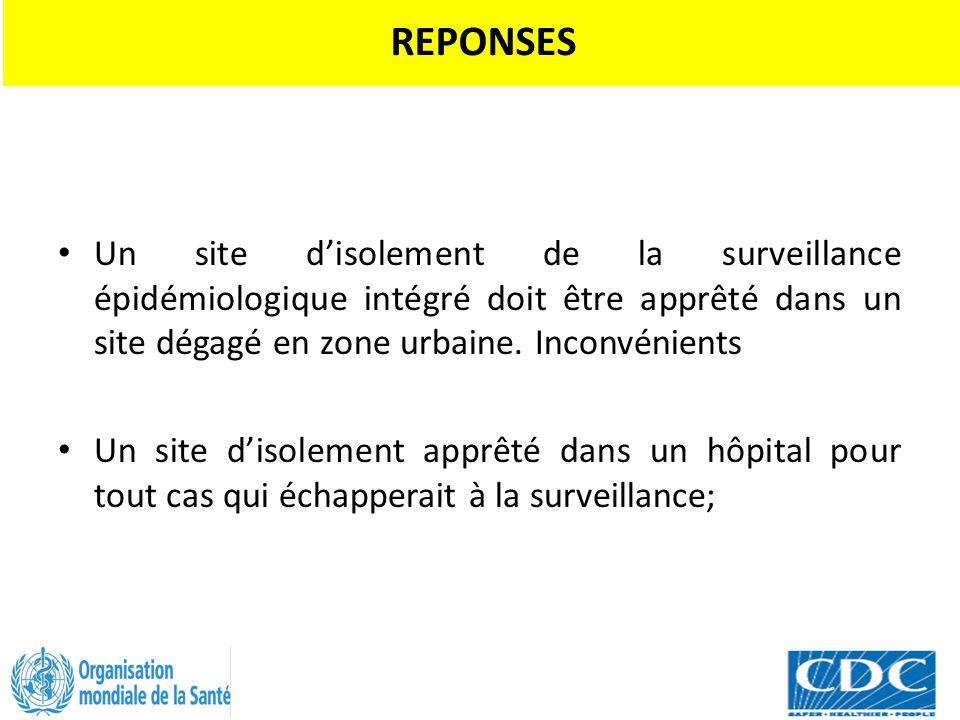 REPONSES Un site d'isolement de la surveillance épidémiologique intégré doit être apprêté dans un site dégagé en zone urbaine. Inconvénients.