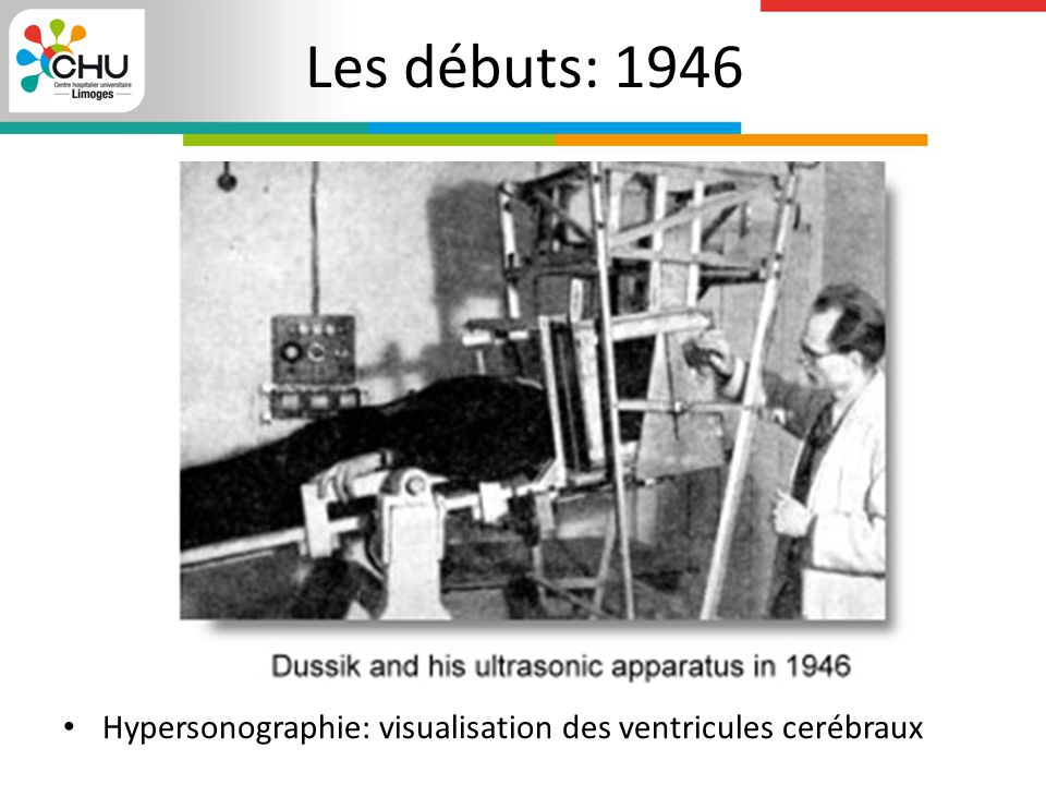 Les débuts: 1946 Hypersonographie: visualisation des ventricules cerébraux