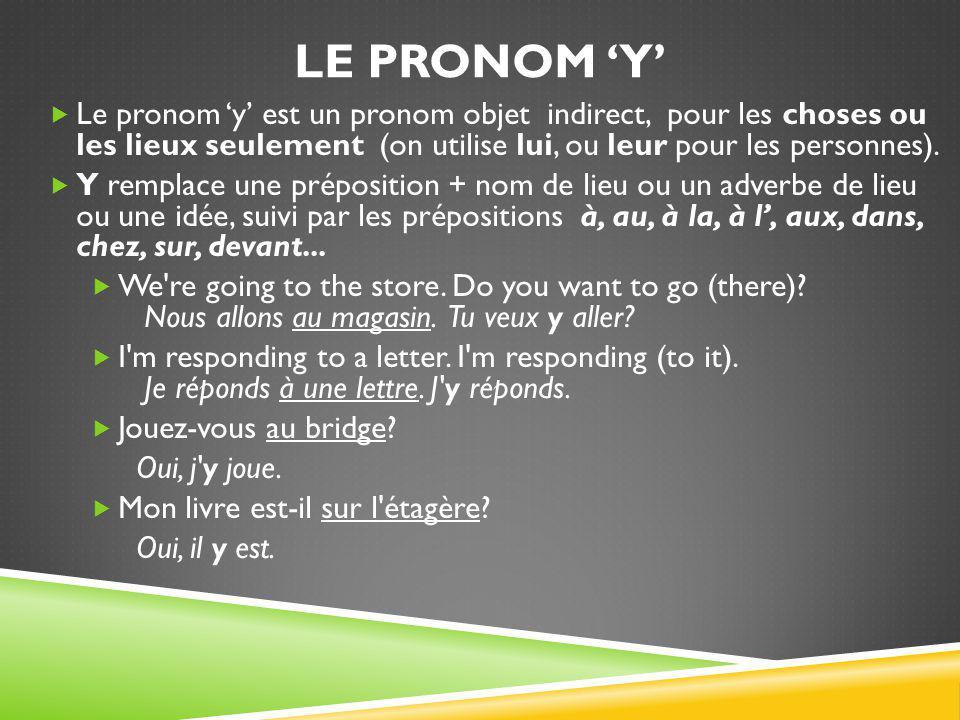 Le pronom 'y' Le pronom 'y' est un pronom objet indirect, pour les choses ou les lieux seulement (on utilise lui, ou leur pour les personnes).