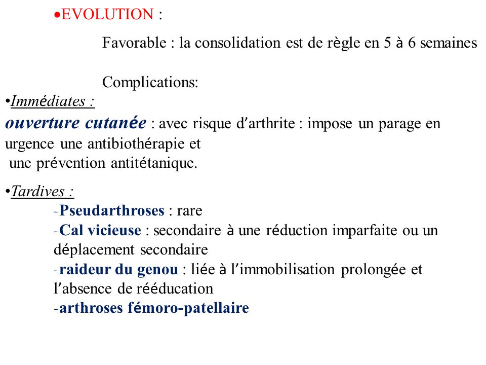 EVOLUTION : Favorable : la consolidation est de règle en 5 à 6 semaines. Complications: Immédiates :