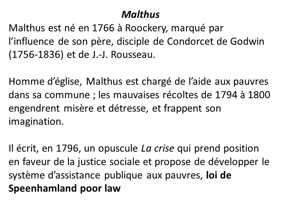 Malthus Malthus est né en 1766 à Roockery, marqué par l'influence de son père, disciple de Condorcet de Godwin (1756-1836) et de J.-J. Rousseau.