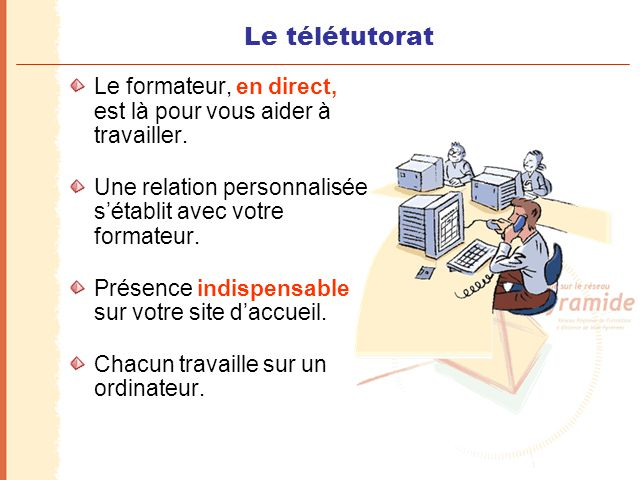 Le télétutorat Le formateur, en direct, est là pour vous aider à travailler. Une relation personnalisée s'établit avec votre formateur.
