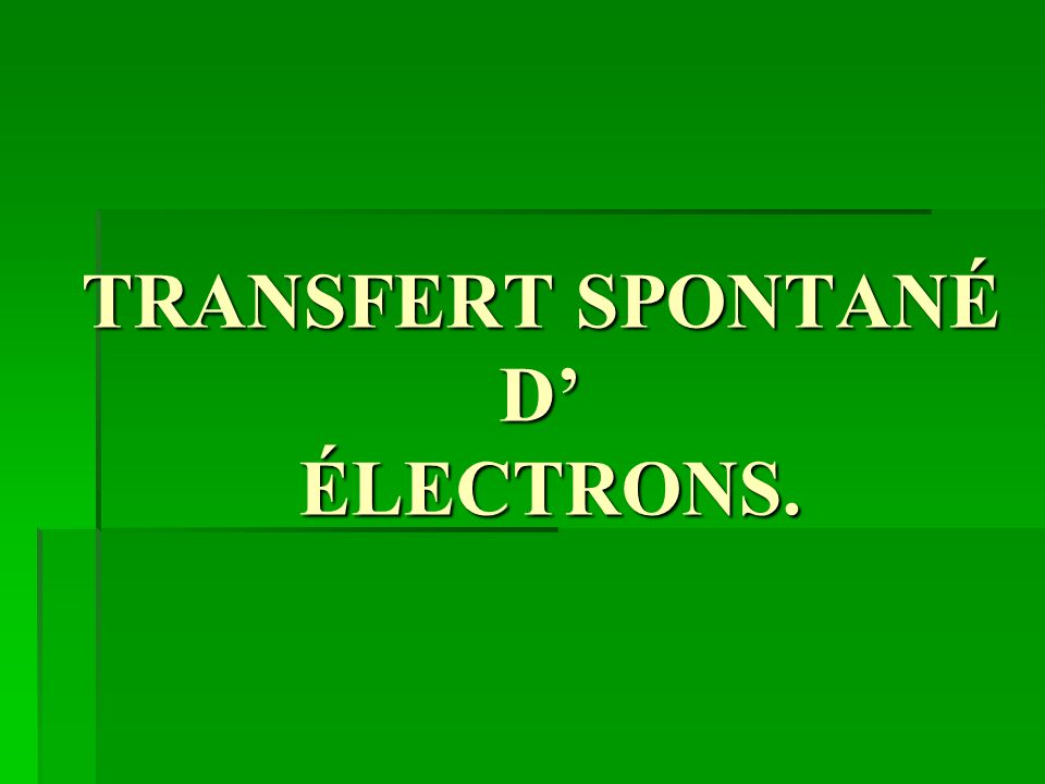 TRANSFERT SPONTANÉ D' ÉLECTRONS.