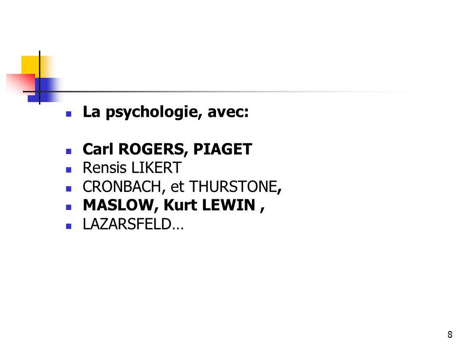 La psychologie, avec: Carl ROGERS, PIAGET. Rensis LIKERT. CRONBACH, et THURSTONE, MASLOW, Kurt LEWIN ,