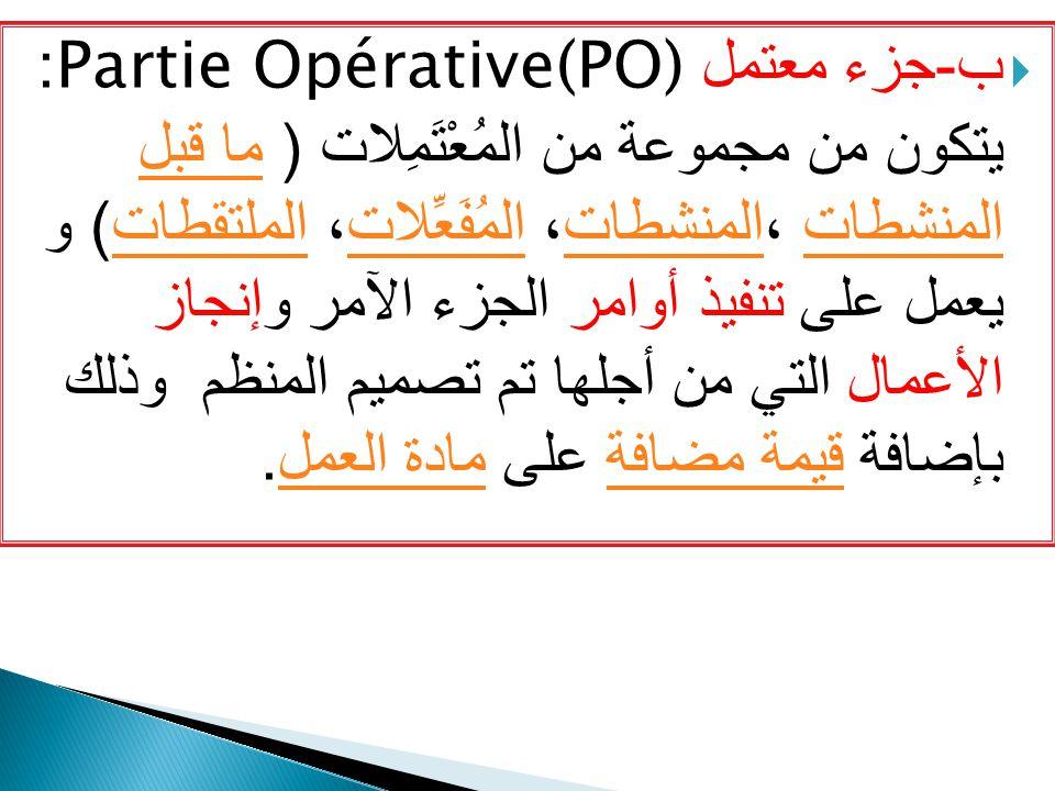 ب-جزء معتمل Partie Opérative(PO): يتكون من مجموعة من المُعْتَمِلات ( ما قبل المنشطات ،المنشطات، المُفَعِّلات، الملتقطات) و يعمل على تنفيذ أوامر الجزء الآمر وإنجاز الأعمال التي من أجلها تم تصميم المنظم وذلك بإضافة قيمة مضافة على مادة العمل.