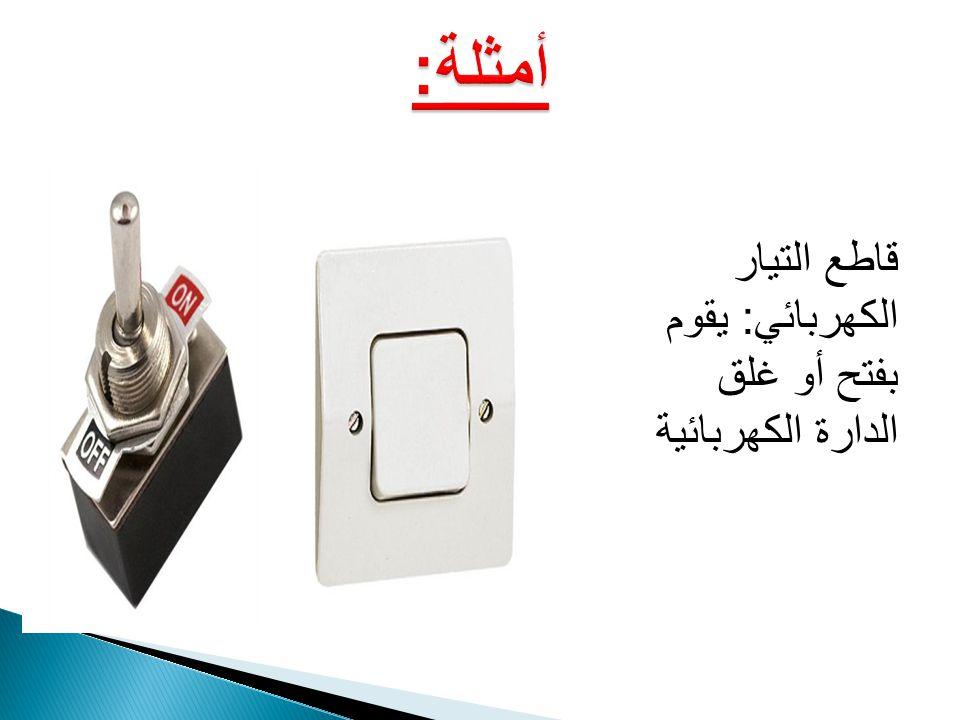 أمثلة: قاطع التيار الكهربائي: يقوم بفتح أو غلق الدارة الكهربائية