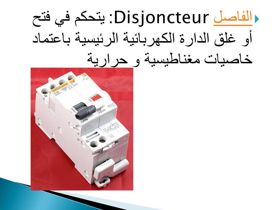 الفاصل Disjoncteur: يتحكم في فتح أو غلق الدارة الكهربائية الرئيسية باعتماد خاصيات مغناطيسية و حرارية