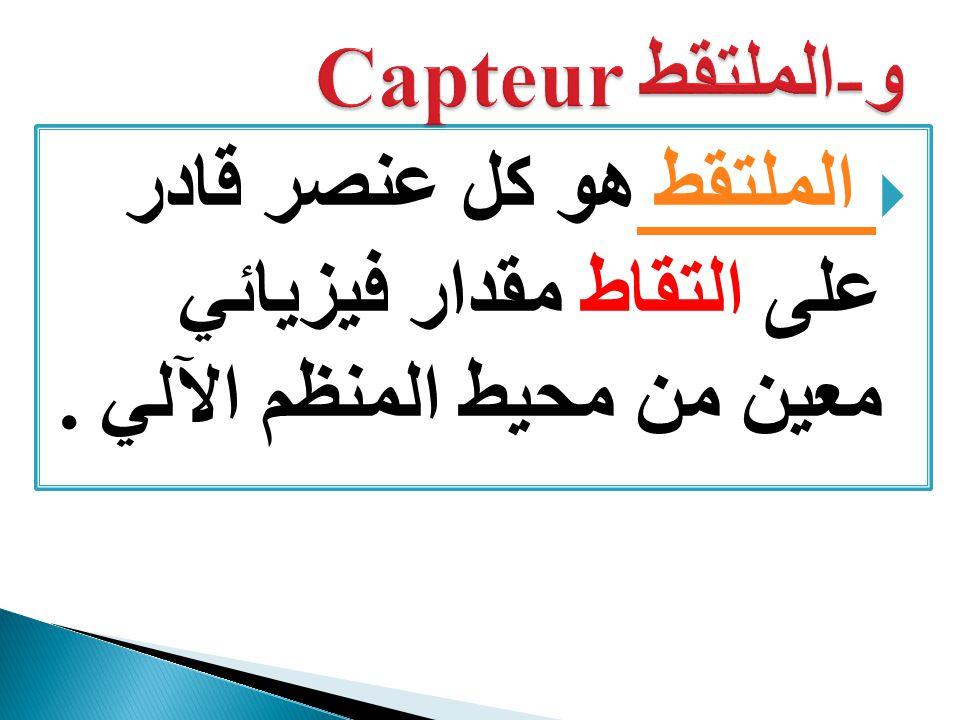 و-الملتقط Capteur الملتقط هو كل عنصر قادر على التقاط مقدار فيزيائي معين من محيط المنظم الآلي .