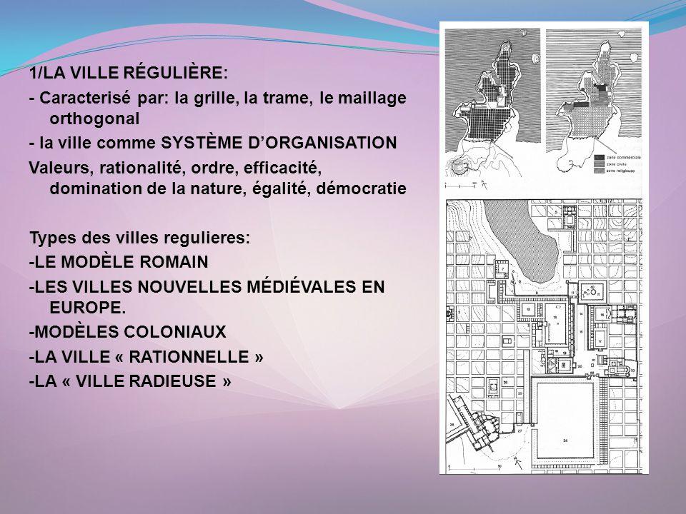 1/LA VILLE RÉGULIÈRE: - Caracterisé par: la grille, la trame, le maillage orthogonal - la ville comme SYSTÈME D'ORGANISATION Valeurs, rationalité, ordre, efficacité, domination de la nature, égalité, démocratie Types des villes regulieres: -LE MODÈLE ROMAIN -LES VILLES NOUVELLES MÉDIÉVALES EN EUROPE.