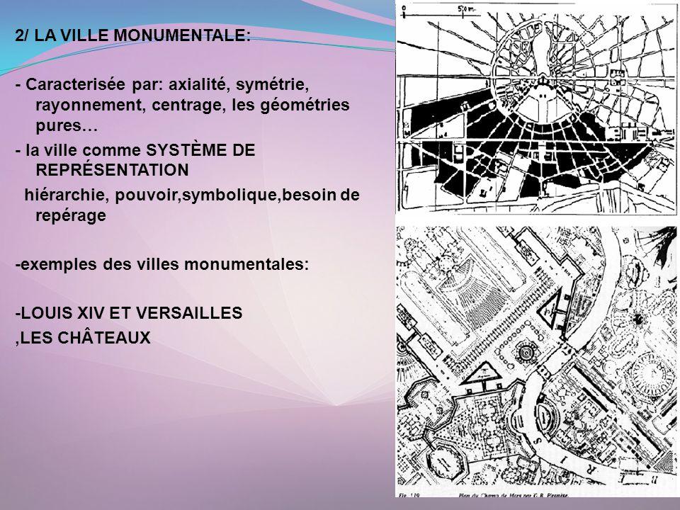 2/ LA VILLE MONUMENTALE: - Caracterisée par: axialité, symétrie, rayonnement, centrage, les géométries pures… - la ville comme SYSTÈME DE REPRÉSENTATION hiérarchie, pouvoir,symbolique,besoin de repérage -exemples des villes monumentales: -LOUIS XIV ET VERSAILLES ,LES CHÂTEAUX