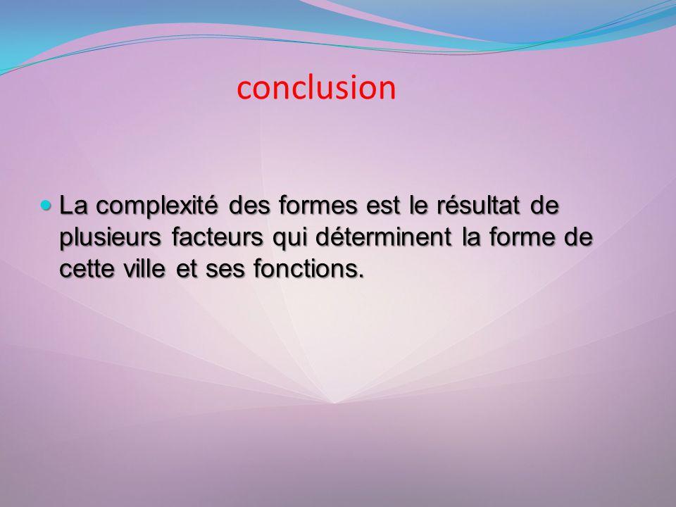 conclusion La complexité des formes est le résultat de plusieurs facteurs qui déterminent la forme de cette ville et ses fonctions.