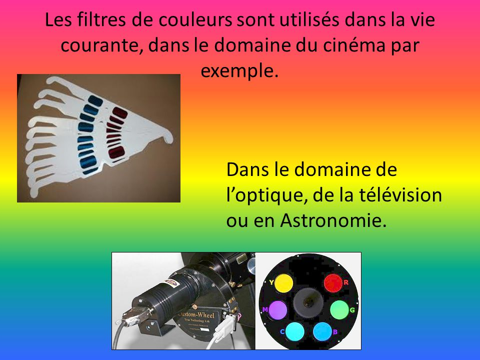 Les filtres de couleurs sont utilisés dans la vie courante, dans le domaine du cinéma par exemple.