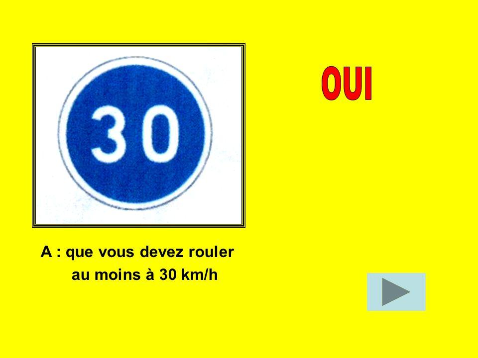 OUI A : que vous devez rouler au moins à 30 km/h