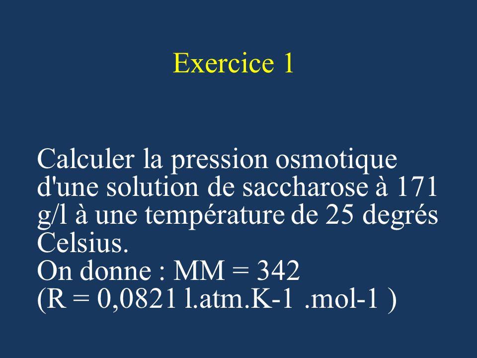 Exercice 1 Calculer la pression osmotique d une solution de saccharose à 171 g/l à une température de 25 degrés Celsius.