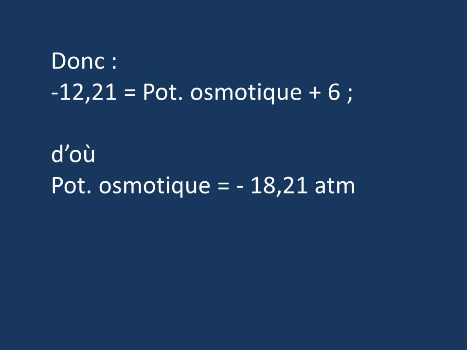 Donc : -12,21 = Pot. osmotique + 6 ; d'où Pot. osmotique = - 18,21 atm