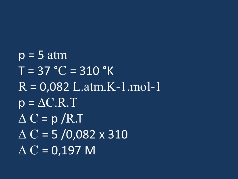 p = 5 atm T = 37 °C = 310 °K R = 0,082 L.atm.K-1.mol-1 p = DC.R.T
