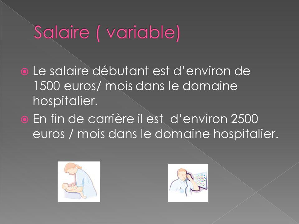 Salaire ( variable) Le salaire débutant est d'environ de 1500 euros/ mois dans le domaine hospitalier.
