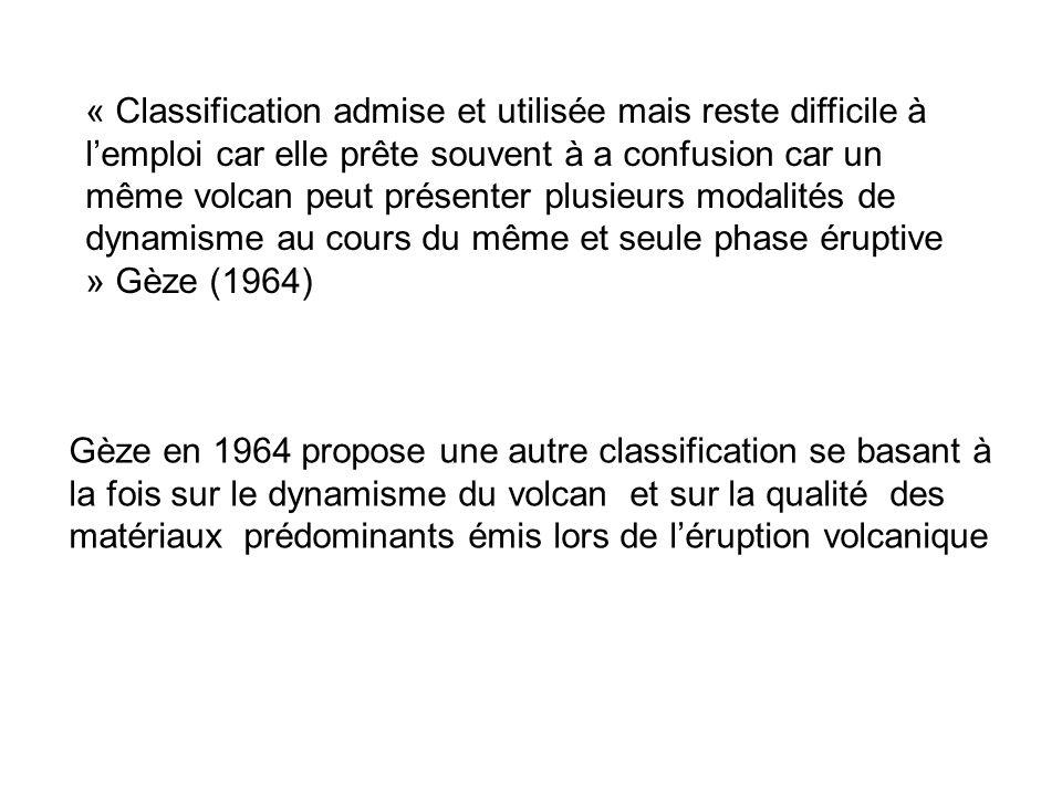 « Classification admise et utilisée mais reste difficile à l'emploi car elle prête souvent à a confusion car un même volcan peut présenter plusieurs modalités de dynamisme au cours du même et seule phase éruptive » Gèze (1964)