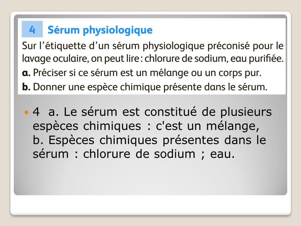 4 a. Le sérum est constitué de plusieurs espèces chimiques : c est un mélange, b.