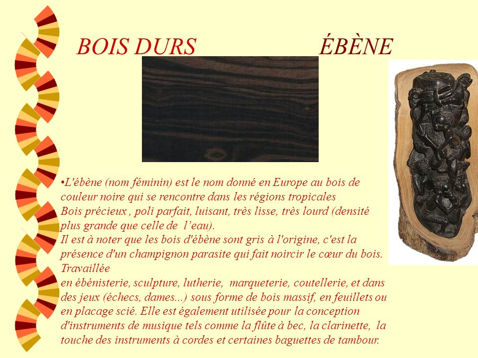 BOIS DURS ÉBÈNE. L ébène (nom féminin) est le nom donné en Europe au bois de couleur noire qui se rencontre dans les régions tropicales