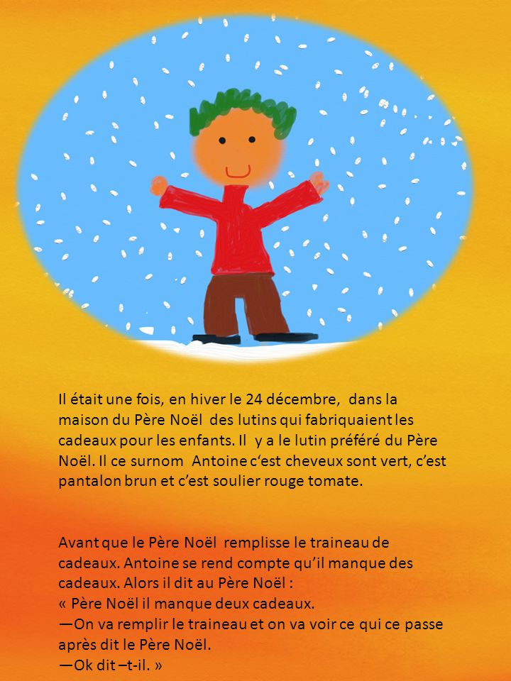 Il était une fois, en hiver le 24 décembre, dans la maison du Père Noël des lutins qui fabriquaient les cadeaux pour les enfants. Il y a le lutin préféré du Père Noël. Il ce surnom Antoine c'est cheveux sont vert, c'est pantalon brun et c'est soulier rouge tomate.