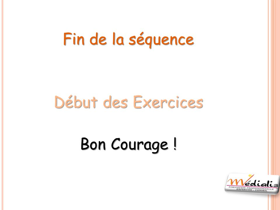 Fin de la séquence Début des Exercices Bon Courage !