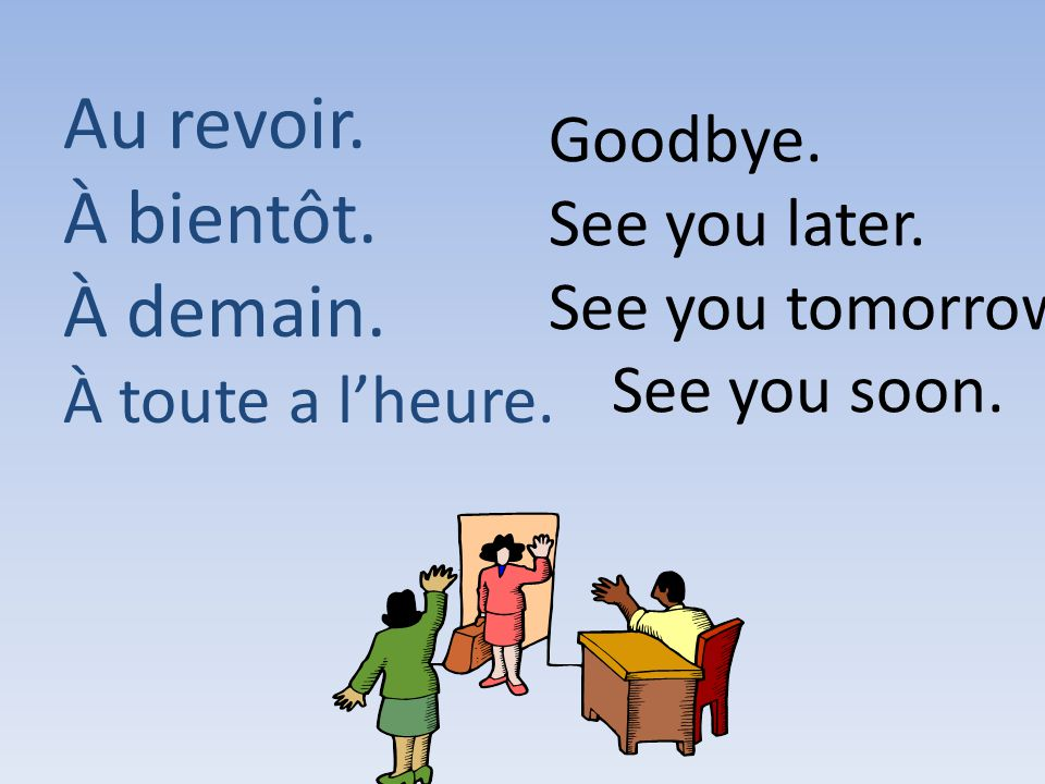 Au revoir. À bientôt. À demain. Goodbye. See you later.