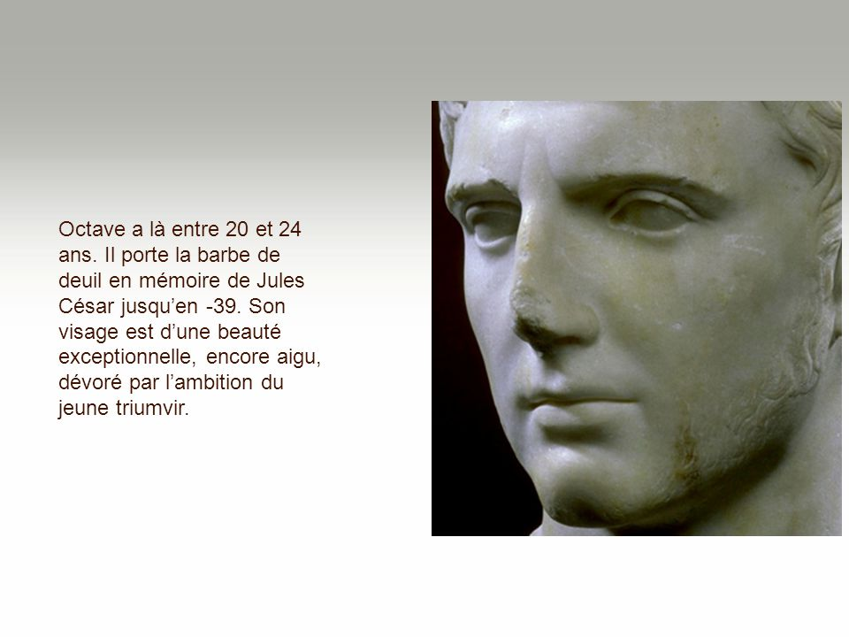 Octave a là entre 20 et 24 ans. Il porte la barbe de deuil en mémoire de Jules César jusqu'en -39.
