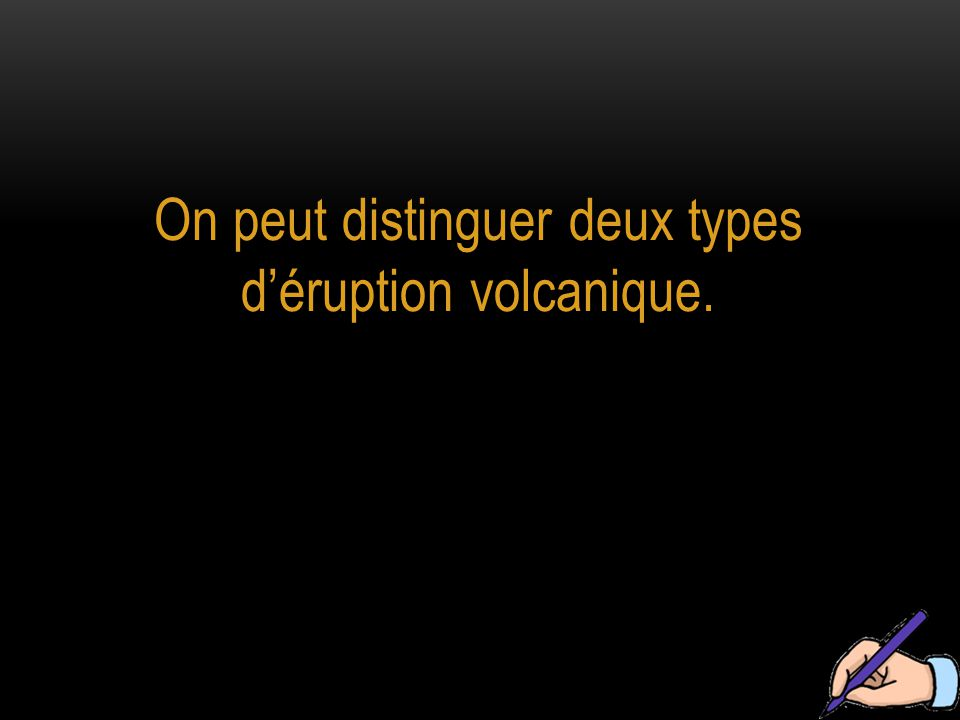 On peut distinguer deux types d'éruption volcanique.