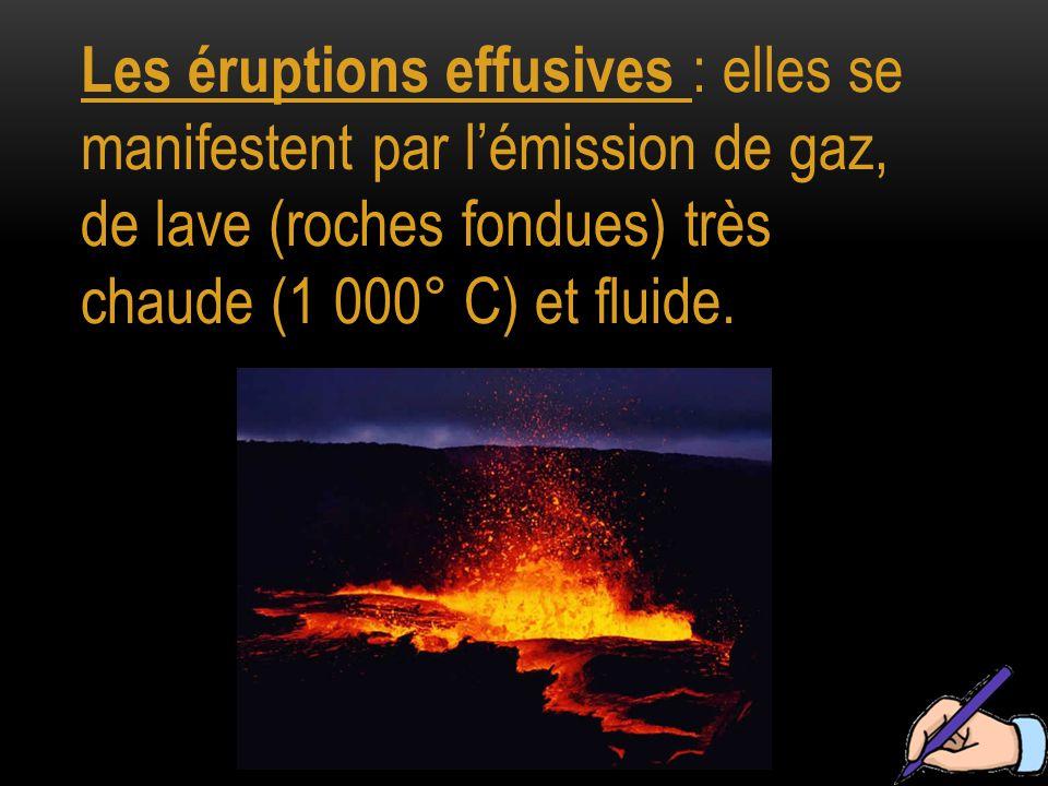 Les éruptions effusives : elles se manifestent par l'émission de gaz, de lave (roches fondues) très chaude (1 000° C) et fluide.