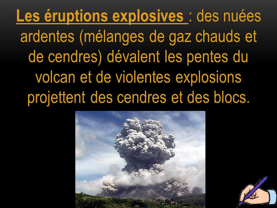 Les éruptions explosives : des nuées ardentes (mélanges de gaz chauds et de cendres) dévalent les pentes du volcan et de violentes explosions projettent des cendres et des blocs.