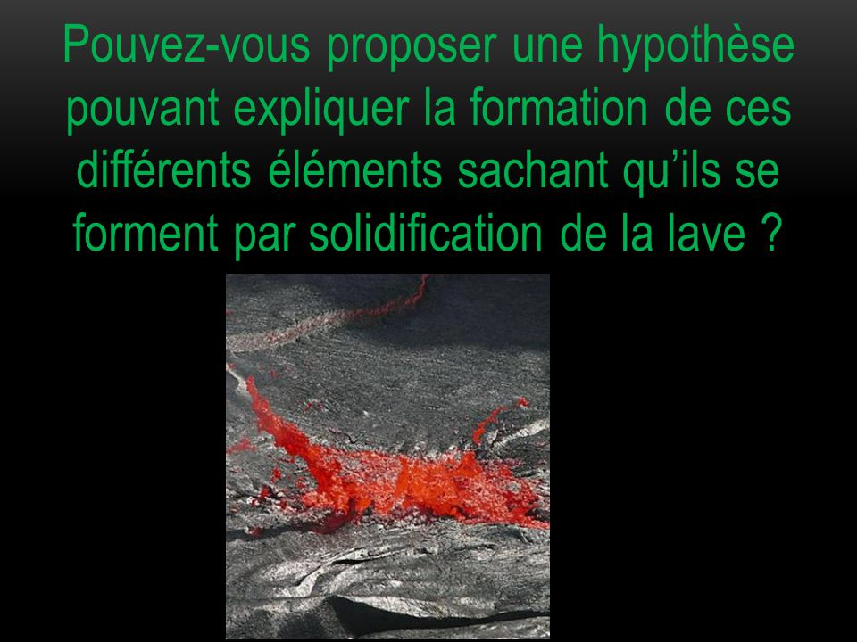 Pouvez-vous proposer une hypothèse pouvant expliquer la formation de ces différents éléments sachant qu'ils se forment par solidification de la lave