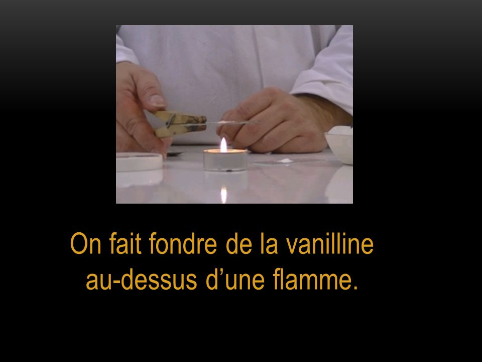 On fait fondre de la vanilline au-dessus d'une flamme.